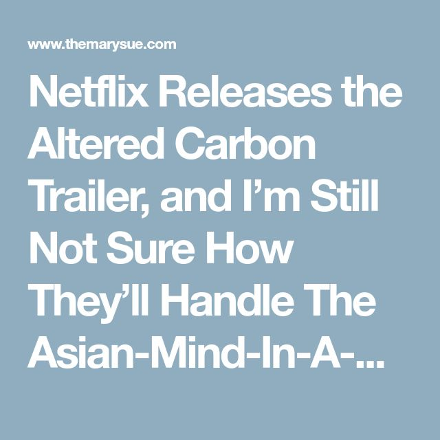 Netflix Releases the Altered Carbon Trailer, and I'm Still Not Sure How They'll Handle The Asian-Mind-In-A-White-Body Plot