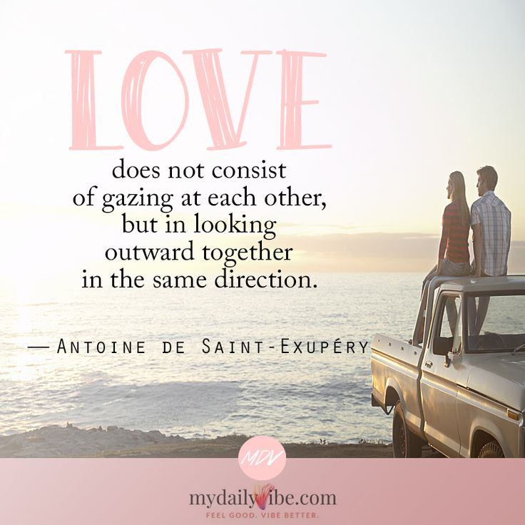 Love does not consist of gazing at each other, but in looking outward together in the same direction - Antoine de Saint Exupery