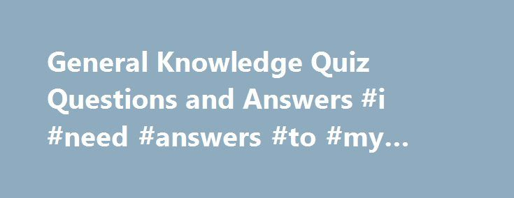 General Knowledge Quiz Questions and Answers #i #need #answers #to #my #questions http://health.nef2.com/general-knowledge-quiz-questions-and-answers-i-need-answers-to-my-questions/  #quiz questions and answers # General Knowledge Quiz Questions and Answers Please forward this information to your friends, especially those with kids as these general knowledge questions are generally asked by kids to their parents. Have you enjoyed learning from these general knowledge questions with answers…