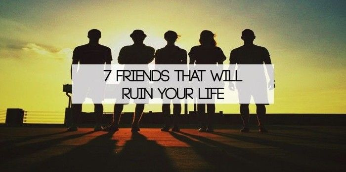 Your friends can challenge you to achieve things you never imagined. Your friends can also cripple your dreams. So, here are 7 friends that will ruin your life.