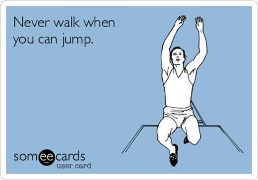 13. Never walk when you can jump.