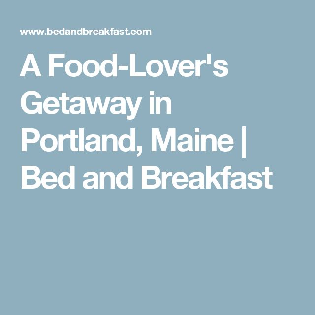 A Food-Lover's Getaway in Portland, Maine | Bed and Breakfast