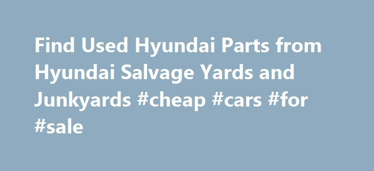 Find Used Hyundai Parts from Hyundai Salvage Yards and Junkyards #cheap #cars #for #sale http://spain.remmont.com/find-used-hyundai-parts-from-hyundai-salvage-yards-and-junkyards-cheap-cars-for-sale/  #hyundai auto parts # Used Hyundai Parts From ashtrays to engines, headlights to transmissions, we can help you find any used Hyundai parts you need. Even better, all parts are guaranteed to fit your Hyundai. PartRequest.com's vast network of salvage yards allows you to quickly and conveniently…