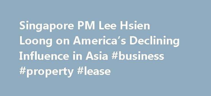 Singapore PM Lee Hsien Loong on America's Declining Influence in Asia #business #property #lease http://commercial.remmont.com/singapore-pm-lee-hsien-loong-on-americas-declining-influence-in-asia-business-property-lease/  #what does commercial mean in business # YahooNews Singapore PM Lee Hsien Loong on America's Declining Influence in Asia The U.S. is in danger of losing the region Globalization is under unprecedented attack. From anti-migrant fury in Europe to Brexit to the rise of Donald…