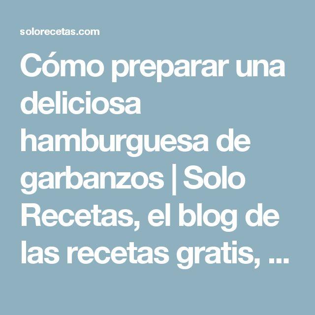Cómo preparar una deliciosa hamburguesa de garbanzos | Solo Recetas, el blog de las recetas gratis, recetas de cocina, recetas de la abuela y recetas de chef