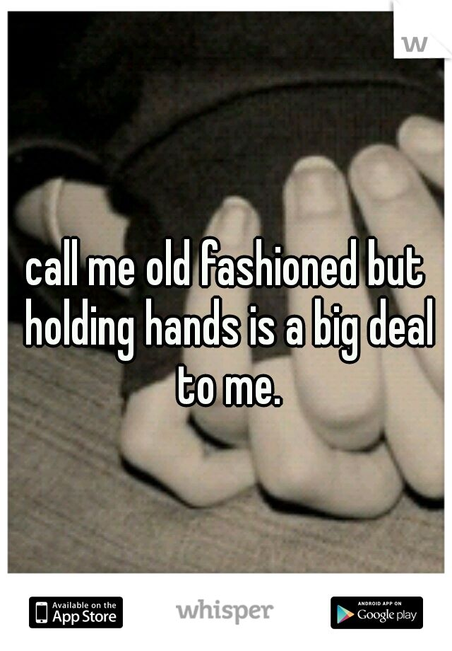 """call me old fashioned but holding hands is a big deal to me."" it is sad that this idea is an old fashioned notion..."