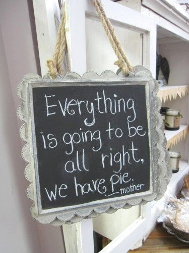 Everything is going to be all right, we have pie ~ Mother