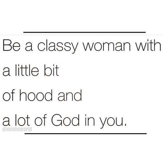 Be a classy woman with a little bit of hood and a lot of God in you.