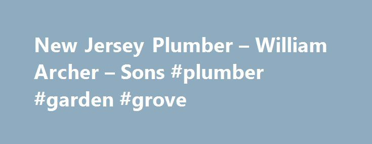 New Jersey Plumber – William Archer – Sons #plumber #garden #grove http://fitness.nef2.com/new-jersey-plumber-william-archer-sons-plumber-garden-grove/  # Family Owned Operated 24/7 EMERGENCY PLUMBING SERVICE Thousands of happy customers in Middlesex and Monmouth County Awards Reviews Call today! 732-254-1655 Family owned and operated since 1968 Archer Plumbing has served Monmouth and Middlesex County residents for over 49 years. You will feel secure our licensed master plumbers are in your…