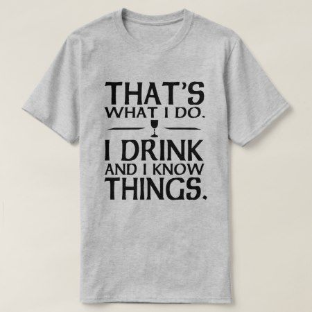 Thats what I do I Drink and I know Things T-Shirt - tap, personalize, buy right now!