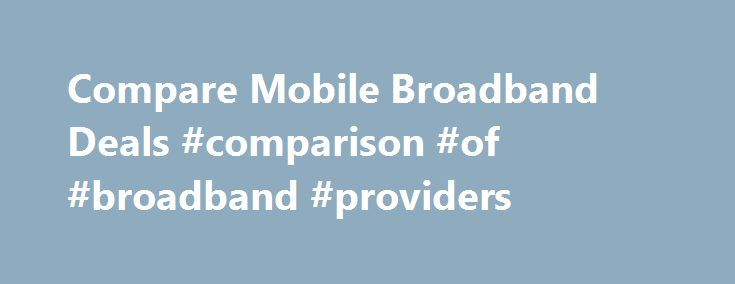 Compare Mobile Broadband Deals #comparison #of #broadband #providers http://broadband.remmont.com/compare-mobile-broadband-deals-comparison-of-broadband-providers/  #mobile broadband # Compare mobile broadband deals What is mobile broadband? Mobile broadband is simply the term used for connecting to the internet wirelessly, without requiring access to a router – instead using a dongle to get online through mobile phone signals. Usually, the dongle will be sent to you by your provider when…