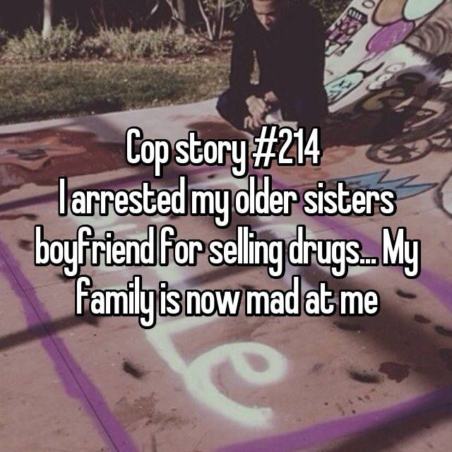 Cop story #214 I arrested my older sisters boyfriend for selling drugs... My family is now mad at me