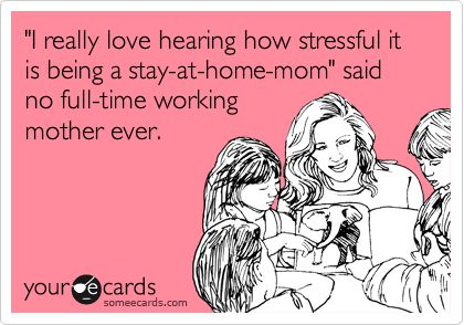 'I really love hearing how stressful it is being a stay-at-home-mom' said no full-time working mother ever.