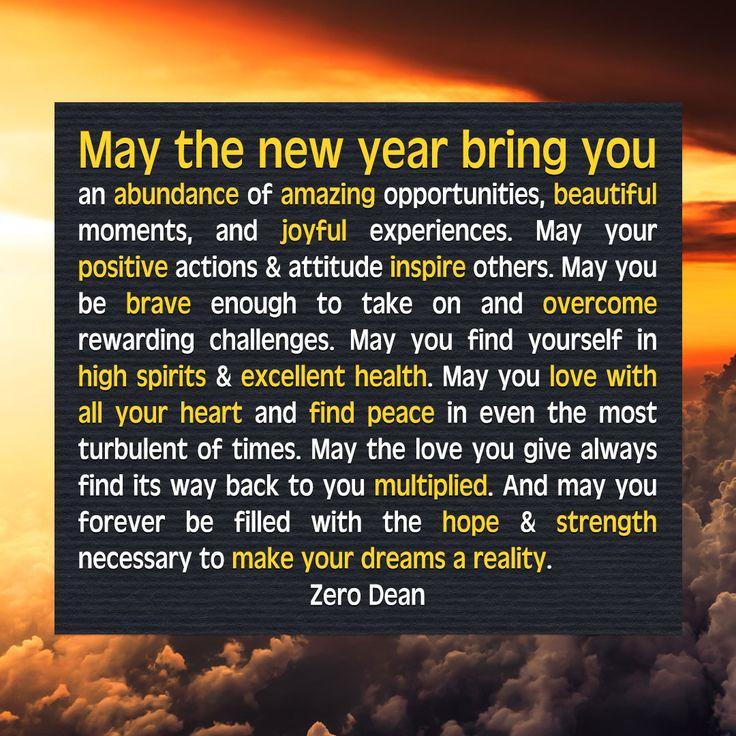 May the new year bring you an abundance of amazing opportunities, beautiful moments, and joyful experiences. May your positive actions & attitude inspire others.  May you be brave enough to take on and overcome rewarding challenges. May you find yourself in high spirits & excellent health.