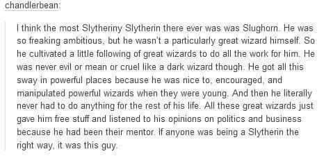 Yes, he is very slytherin though. I think most people imagine the more insane or evil slytherins when they think of slytherin, but Slughorn is definitely the one who seems slytheriny (if that is a word) to me. He manipulates and charms, gets in good graces. That's how I imagine them, but they aren't presented like that in the books often. He really is a good example of a slytherin, who wasn't a death eater.