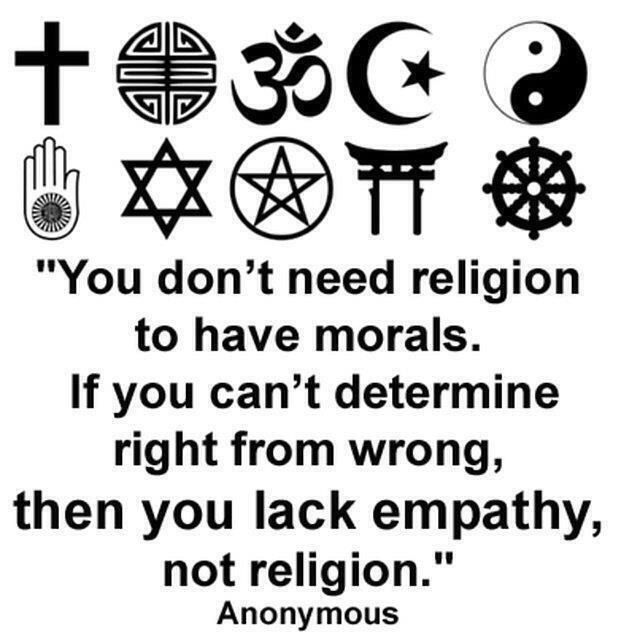 You don't need to be religious to have morals. if you can't determine right from wrong, then you lack empathy, not religion. - Anonymous