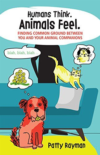 HUMANS THINK. ANIMALS FEEL. FINDING COMMON GROUND BETWEEN YOU AND YOUR ANIMAL COMPANIONS - by pet psychic Patty Rayman explores ways to improve your relationship with your animal friends. This book details compassionate ways to change your animal's behavior and move from conflict to cooperation. It's the purr-fect gift for any animal lover on your list! www.pattypetpsychic.com. Amazon.
