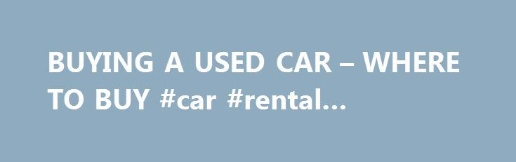 BUYING A USED CAR – WHERE TO BUY #car #rental #singapore http://car-auto.nef2.com/buying-a-used-car-where-to-buy-car-rental-singapore/  #where to buy used cars # Buying Advice – Cars Buying from a dealer means you are given legal protection. Dealers are legally obliged to sell cars of 'satisfactory quality', which basically means that apart from usual wear and tear,…Continue Reading