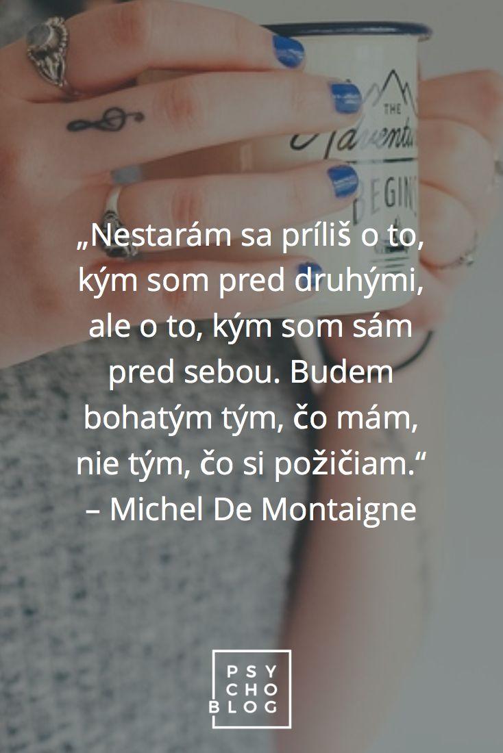 """""""Nestarám sa príliš o to, kým som pred druhými, ale o to, kým som sám pred sebou. Budem bohatým tým, čo mám, nie tým, čo si požičiam."""" – Michel De Montaigne"""