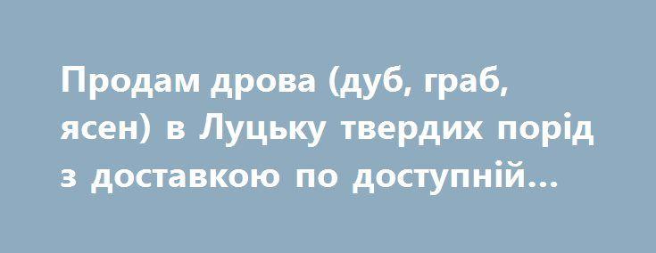 Продам дрова (дуб, граб, ясен) в Луцьку твердих порід з доставкою по доступній ціні http://brandar.net/ru/a/ad/prodam-drova-dub-grab-iasen-v-lutsku-tverdikh-porid-z-dostavkoiu-po-dostupnii-tsini/  Продам дрова рубані (колоті), можна під ваше замовлення будь-який розмір. Ми працюємо по всьому Луцьку і різних районах Волинської області. Якщо Вам потрібно купити дрова Луцьк, Ківерці, Рожище, Жабка, Дачне, Прилуцьке, Борохів, Діброва, Підубці, Лище, Підгайці, Струмівка, Рованці, Боратин…