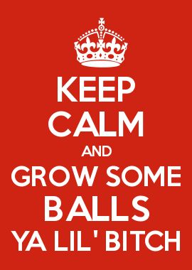 KEEP CALM AND GROW SOME BALLS YA LIL' BITCH. Yes, I'm talking to you. haha