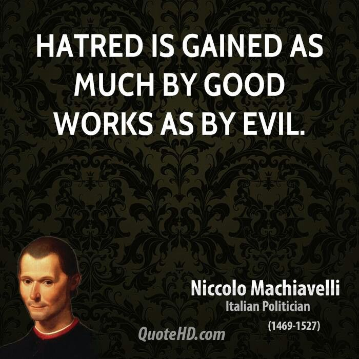 "Niccolo Machiavelli - The Prince: (Slight modification) Insert ""overt"" before evil. For it's easy to be loved through discreet ""minor"" acts of evil."