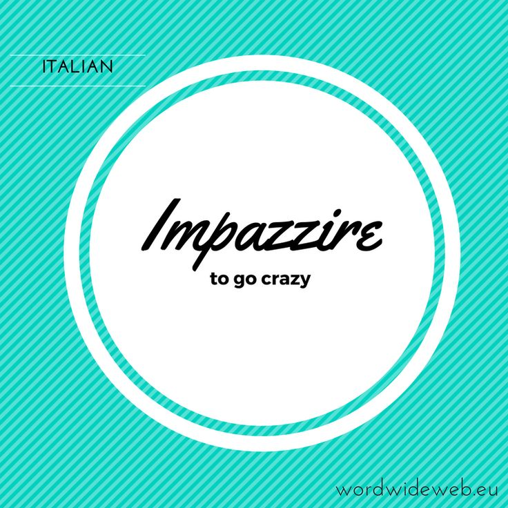 impazzire - to go crazy