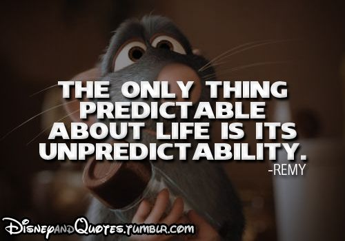 The only thing predictable about life is its unpredictability