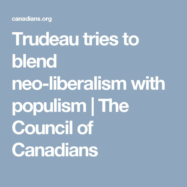 Trudeau tries to blend neo-liberalism with populism | The Council of Canadians