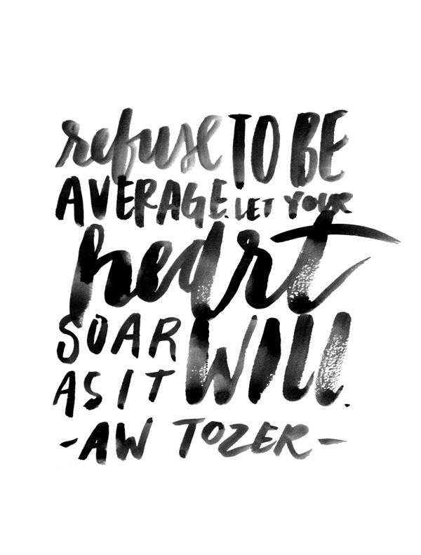 Refuse to be average. Let your heart soar as it will. LOVE me some Tozer!