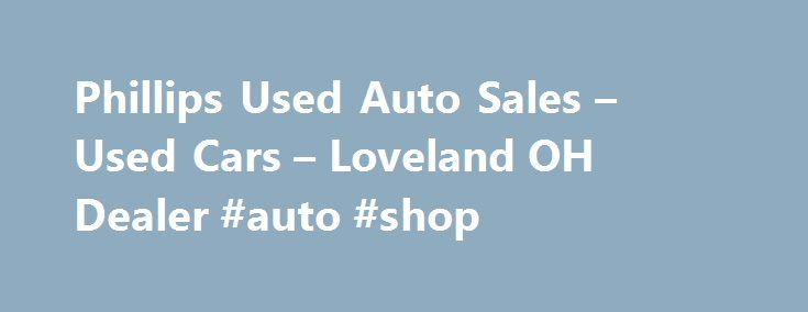 Phillips Used Auto Sales – Used Cars – Loveland OH Dealer #auto #shop http://germany.remmont.com/phillips-used-auto-sales-used-cars-loveland-oh-dealer-auto-shop/  #used auto sales # Phillips Used Auto Sales – Used Cars, Auto Financing Loveland, OH Phillips Used Auto Sales 1619 State Route 28 Loveland OH 45140 513-722-2109 Loveland Used Cars, Auto Financing | Goshen OH Used Cars, Auto Financing | Milford Used Cars, Auto Financing Welcome To Phillips Used Auto Sales Loveland Used Cars, Auto…