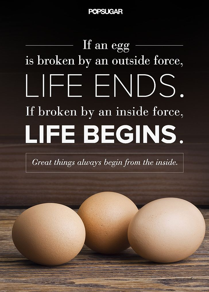 """Quote: """"If an egg is broken by an outside force, life ends. If broken by an inside force, life begins. Great things always begin from the inside."""" Lesson to learn: Real change can only come from within."""