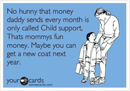 No hunny that money daddy sends every month is only called Child support.  That's mommy's fun money.  Maybe you can get a new coat next year.