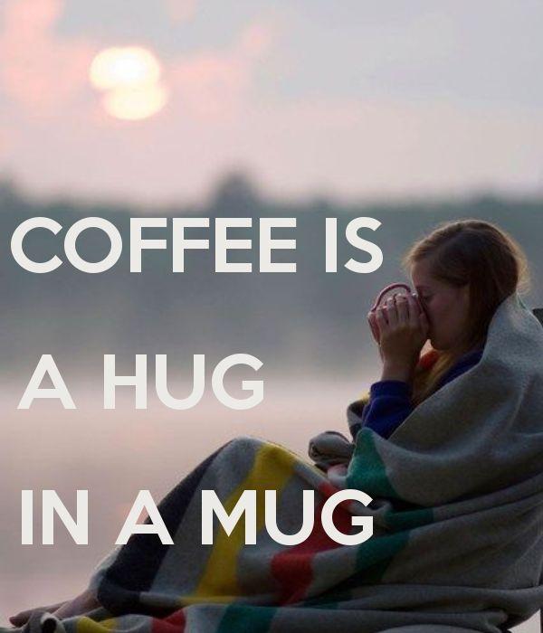 COFFEE IS A HUG IN A MUG - by me JMK