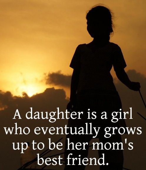 A daughter is a girl who eventually grows up to be her mom's best friend. <3