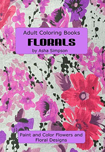 Adult Coloring Books: Florals: Paint and Color Flowers and Floral Designs by…