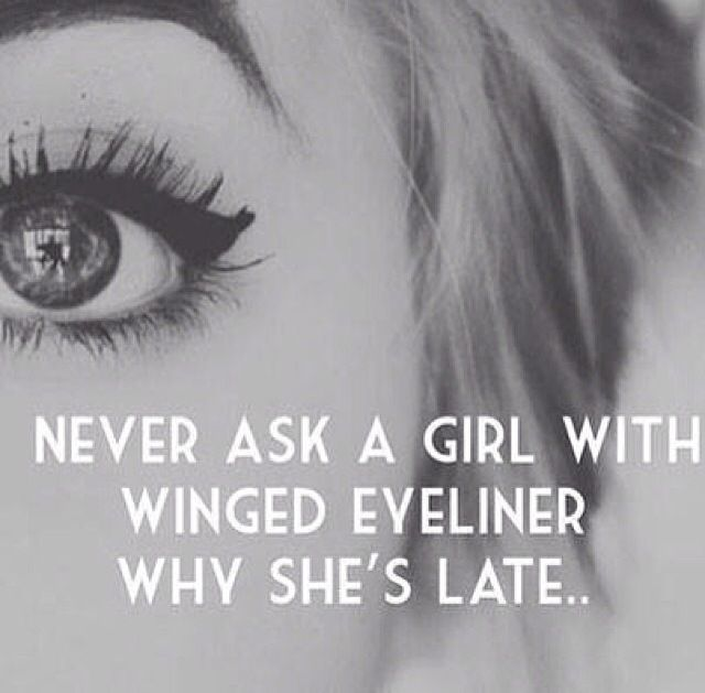 """Never ask a girl with winged eyeliner why she's late"