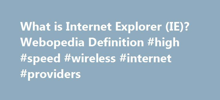 What is Internet Explorer (IE)? Webopedia Definition #high #speed #wireless #internet #providers http://internet.remmont.com/what-is-internet-explorer-ie-webopedia-definition-high-speed-wireless-internet-providers/  Internet Explorer Related Terms A Web browser that made its debut in 1995 as Microsoft's response to Netscape, one of the first graphical-based Web browsers and, at the time, the dominant browser in use with control of over 90 percent of the market. As with most modern browsers…