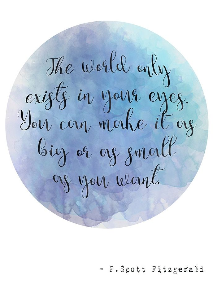 "Love this quote from The Great Gatsby, ""The world only exists in your eyes. You can make it as big or as small as you want."""
