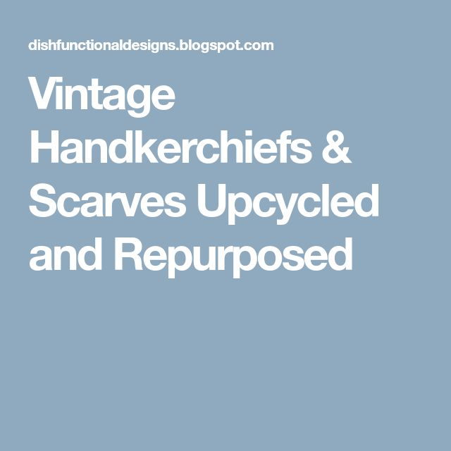 Vintage Handkerchiefs & Scarves Upcycled and Repurposed