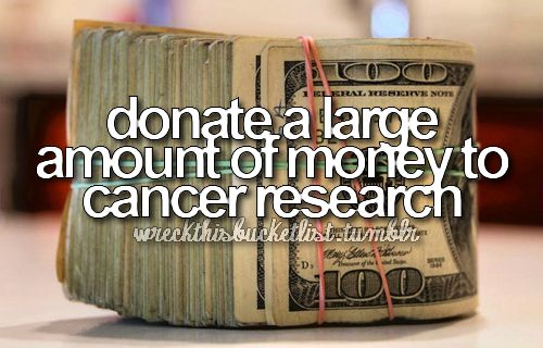 Donate a large amount of money to cancer research! I had it when I was younger I was one of the lucky ones thank you