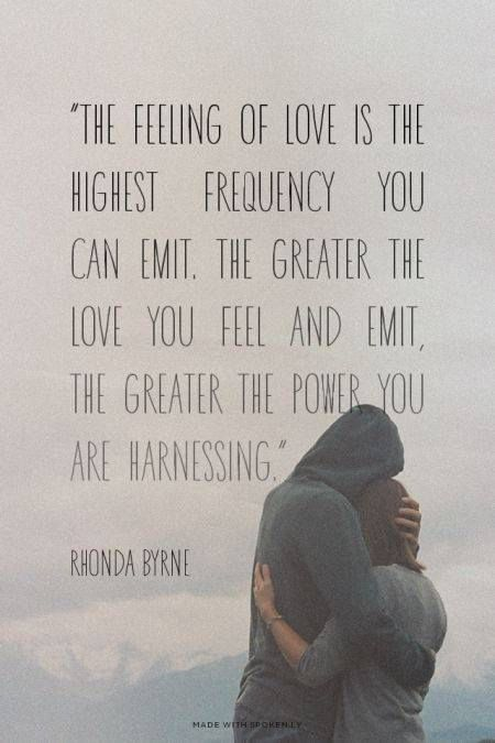 The feeling of love is the highest frequency you can emit. The greater the love you feel and emit, the greater the power you are harnessing. ~ Rhonda Byrne www.rhondabyrne.net