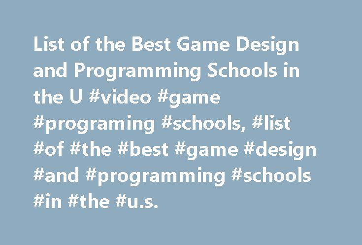 List of the Best Game Design and Programming Schools in the U #video #game #programing #schools, #list #of #the #best #game #design #and #programming #schools #in #the #u.s. http://usa.nef2.com/list-of-the-best-game-design-and-programming-schools-in-the-u-video-game-programing-schools-list-of-the-best-game-design-and-programming-schools-in-the-u-s/  # List of the Best Game Design and Programming Schools in the U.S. School Overviews On the east and west coasts, you'll find a couple of…