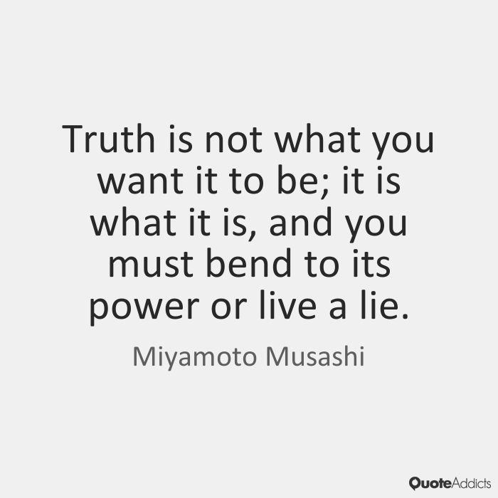 Truth is not what you want it to be; it is what it is, and you must bend to its power or live a lie. - Miyamoto Musashi #5