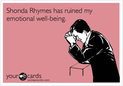 Shonda Rhymes has ruined my emotional well-being.. She is KILLING me with the way Grey's Anatomy is going!