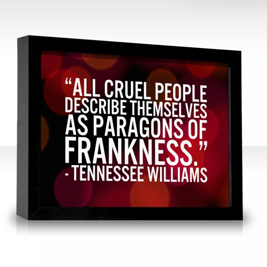 All cruel people describe themselves as paragons of frankness.  Absolutely true and absolutely brilliant.