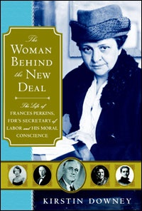 The Woman Behind the New Deal: The Life of Frances Perkins, FDR's Secretary of Labor and his Moral Conscience by Kirstin Downey