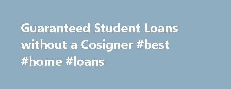 Guaranteed Student Loans without a Cosigner #best #home #loans http://remmont.com/guaranteed-student-loans-without-a-cosigner-best-home-loans/  #student loans without cosigner # Guaranteed Student Loans Without A Cosigner Most college students need financial aid to pay for their education. Financial aid can come from a variety of sources, including scholarships and grants. full or part time work, parental help, gifts and loans. Most private loan companies require a cosigner, unless you have…