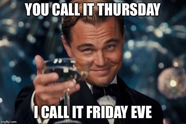 Leonardo Dicaprio Cheers | YOU CALL IT THURSDAY I CALL IT FRIDAY EVE | image tagged in memes,leonardo dicaprio cheers | made w/ Imgflip meme maker
