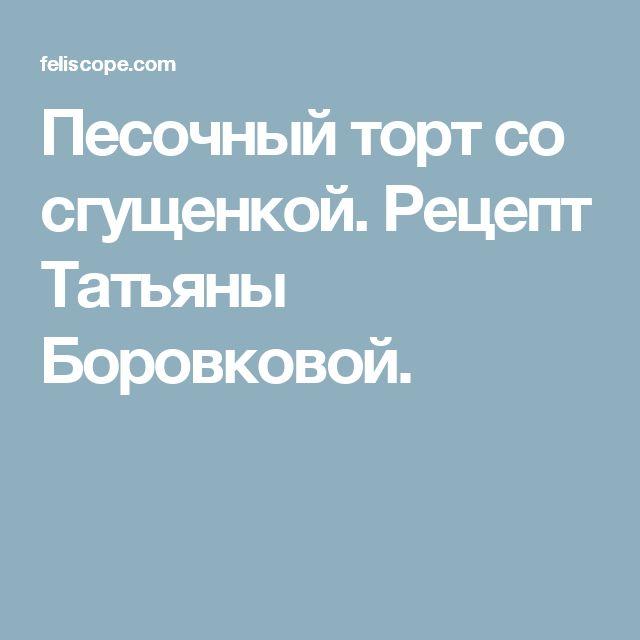 Песочный торт со сгущенкой. Рецепт Татьяны Боровковой.